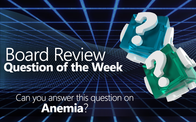 Med-Challenger, Anemia, Free Board Review Question, Board Review, Online Board Review, Question of the Week, Quick Quiz, Online Medical Education