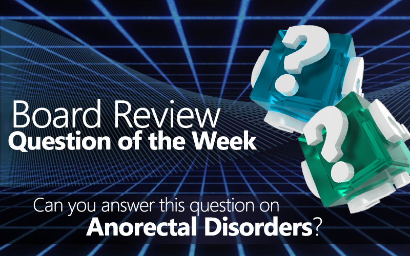 Med-Challenger, Question of the Week, Anorectal Disorders, Quick Quiz, Earn CME, free board review questions