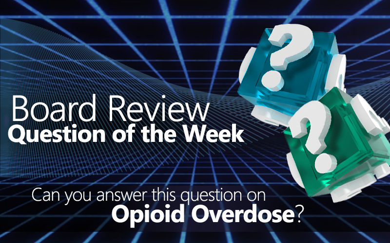 Opioid overdose, Med-Challenger, Free Board Review Questions