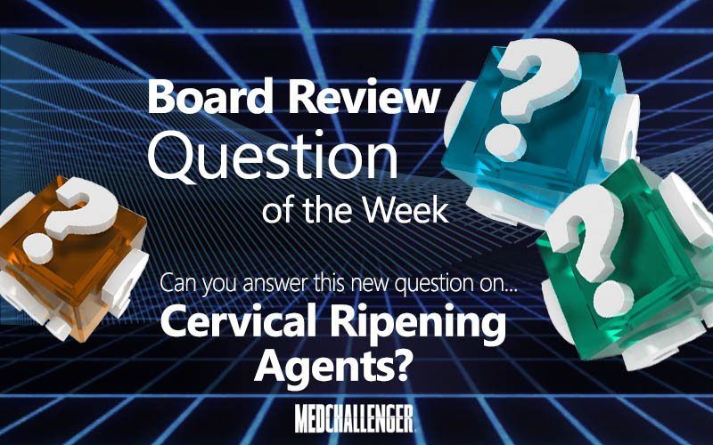 Free board review question of the week on cervical ripening agents