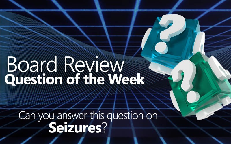 Free board review question of the week on seizures