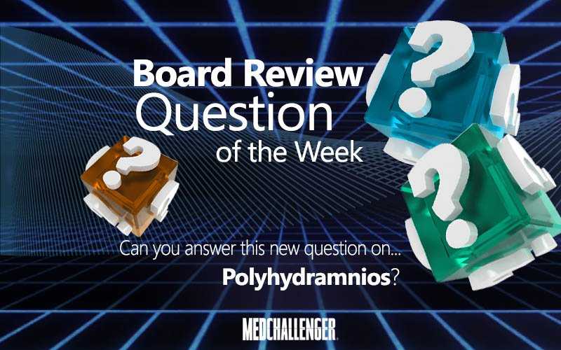 Free Board Review Question of the Week on Polyhydramnios