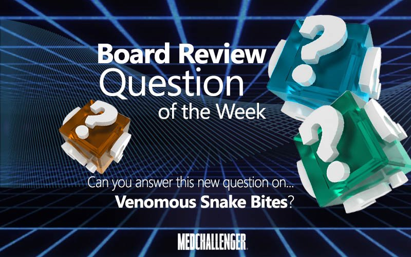 Free Board Review Question of the Week on Venomous Snake Bites