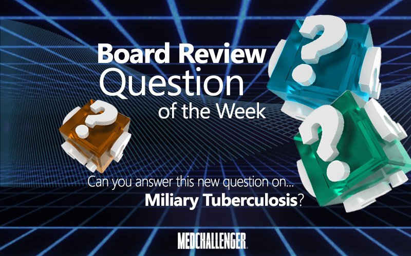 Free board review question of the week on miliary tuberculosis