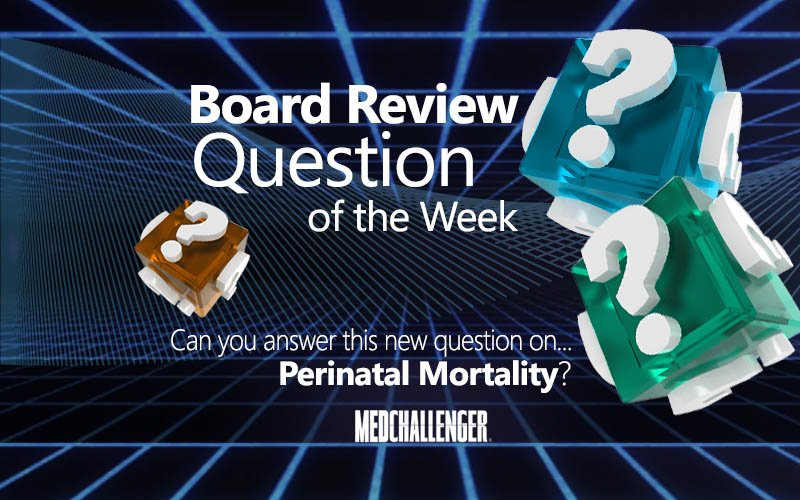 Free board review question of the week on perinatal mortality
