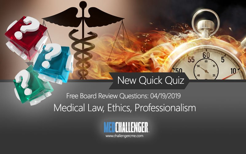 Free Medical Law and Ethics questions in this week's Med-Challenger quick quiz