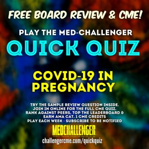 Covid in Pregnancy Quiz, Covid-19 coronavirus in the pregnant patient CME quiz