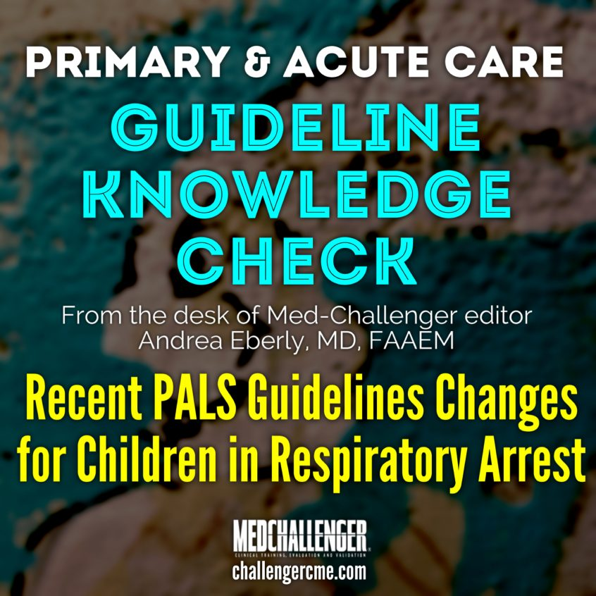 New Advanced Life Support Guidelines Published in October 2020 by the American Heart Association (AHA) Introduce Some Key Changes to the Resuscitation of Children in Respiratory and/or Cardiorespiratory Arrest - Guideline Knowledge Check