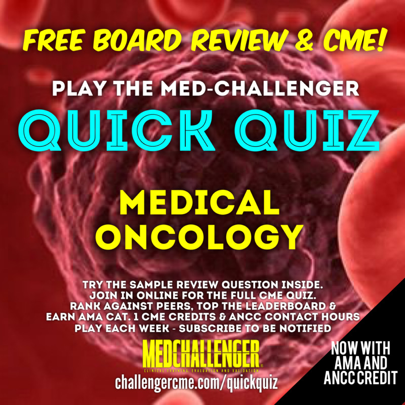 Medical Oncology board review questions CME quiz. Free CME credit.
